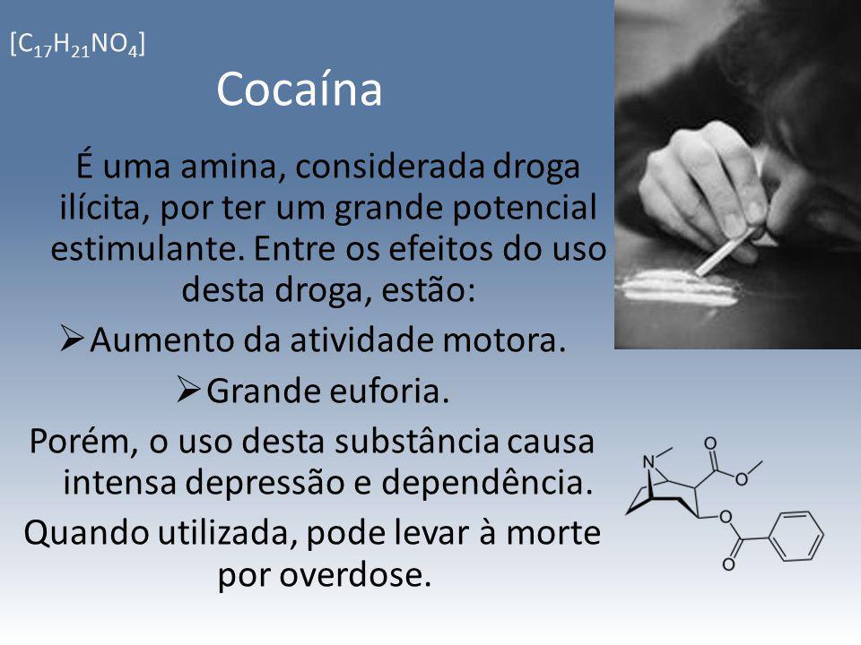 [C17H21NO4] Cocaína. É uma amina, considerada droga ilícita, por ter um grande potencial estimulante. Entre os efeitos do uso desta droga, estão: